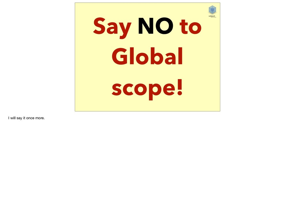 Say NO to Global scope! I will say it once more.