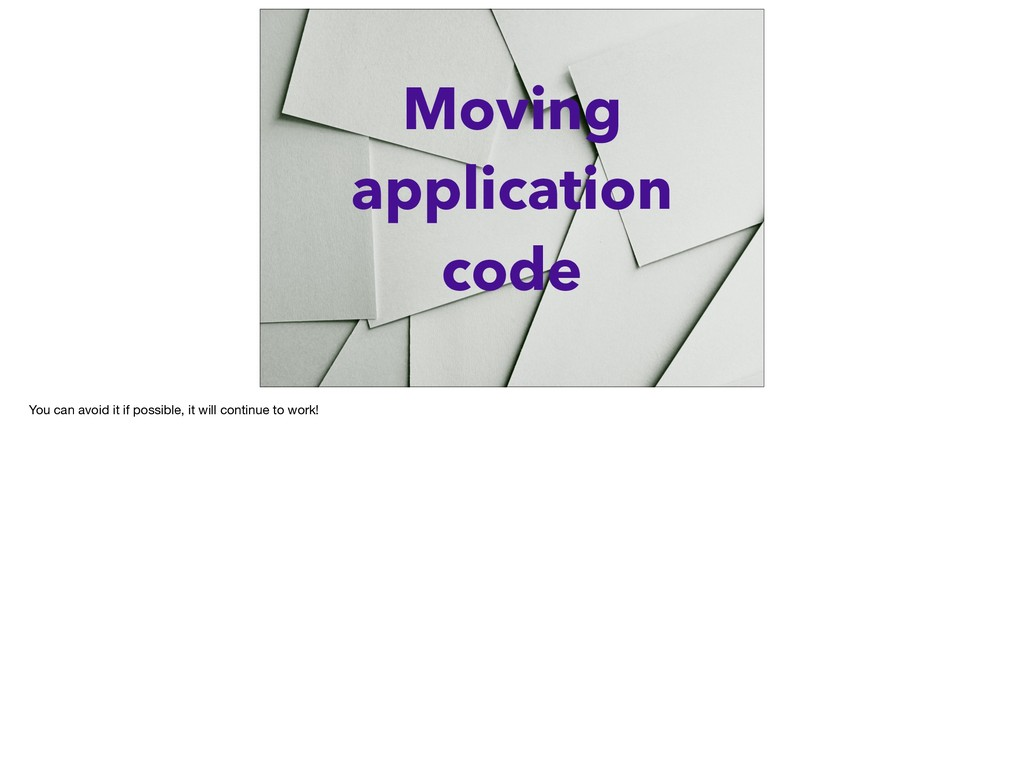 Moving application code You can avoid it if pos...
