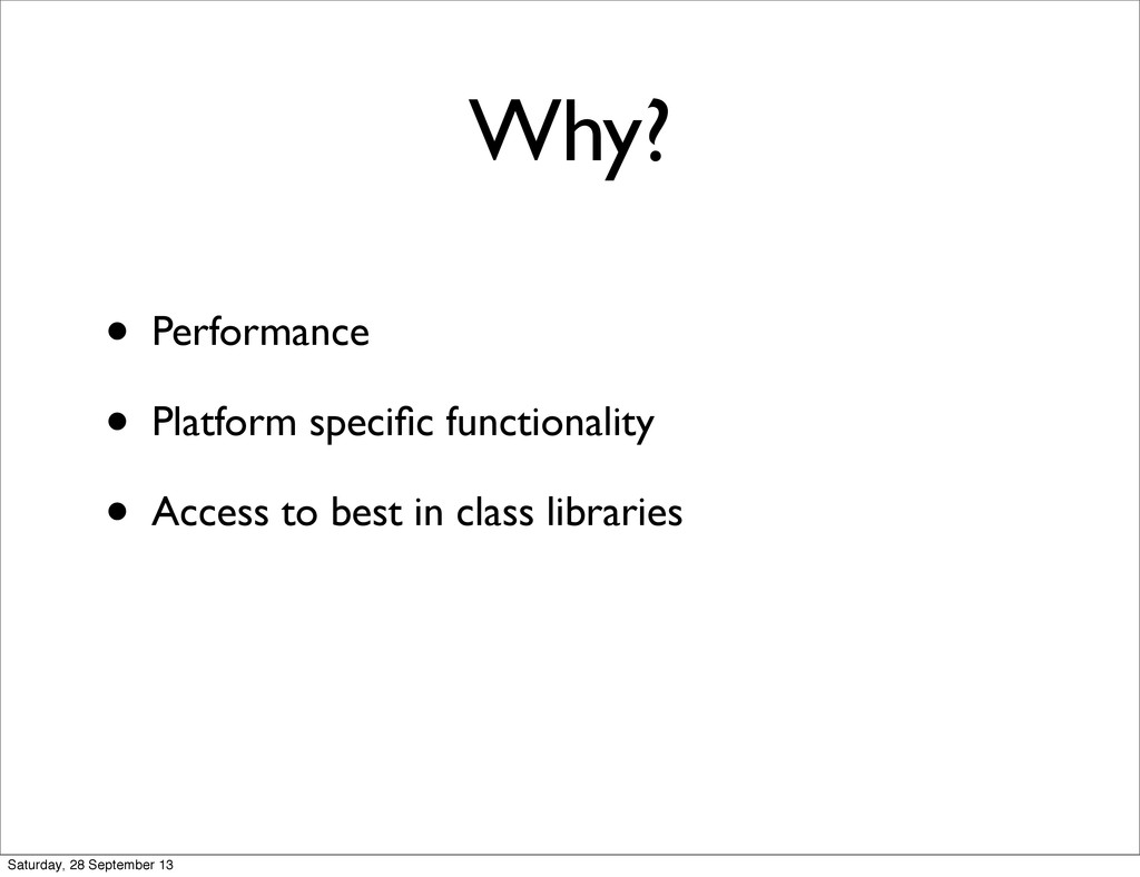 Why? • Performance • Platform specific functiona...