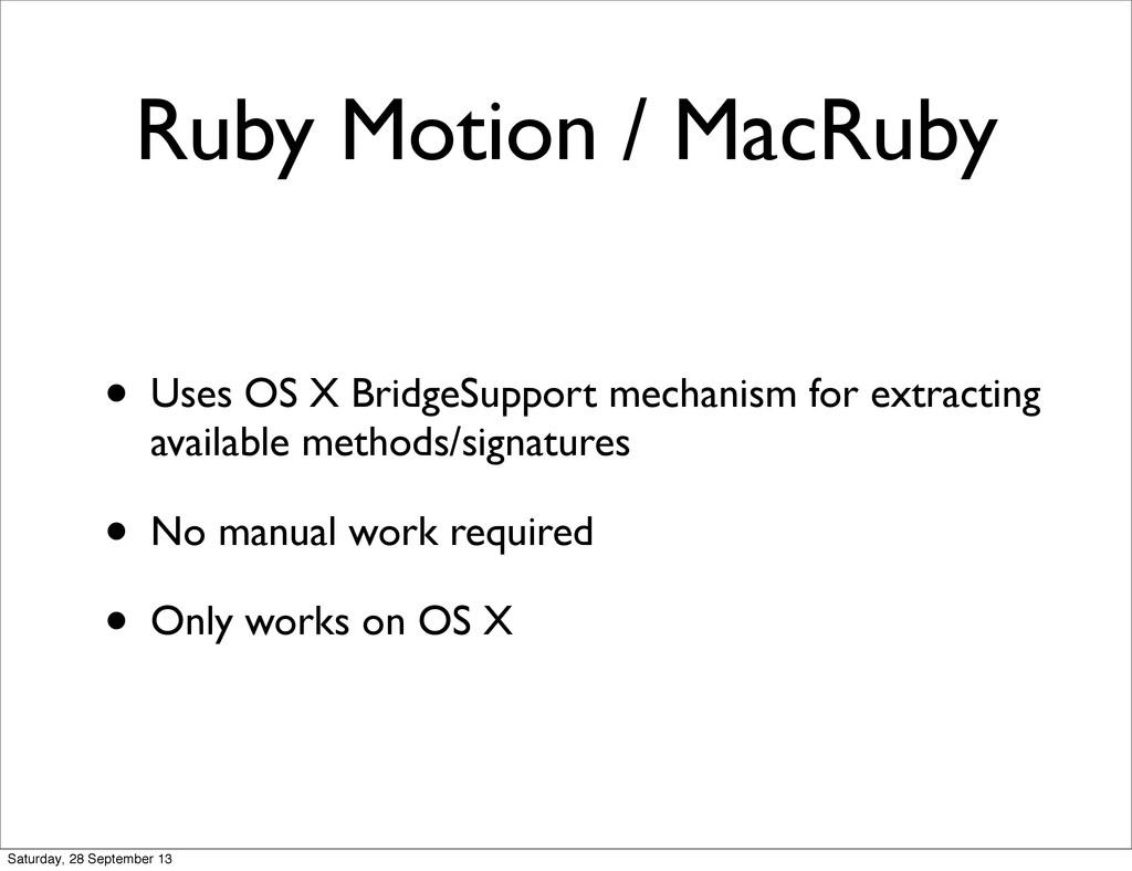 Ruby Motion / MacRuby • Uses OS X BridgeSupport...