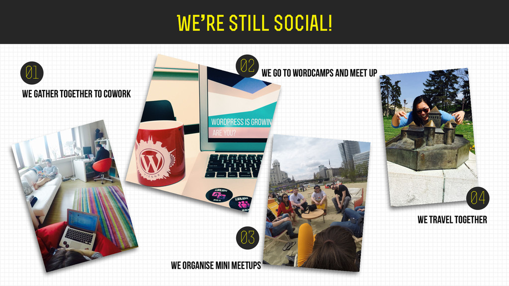We're still social! 01 02 we go to wordcamps an...