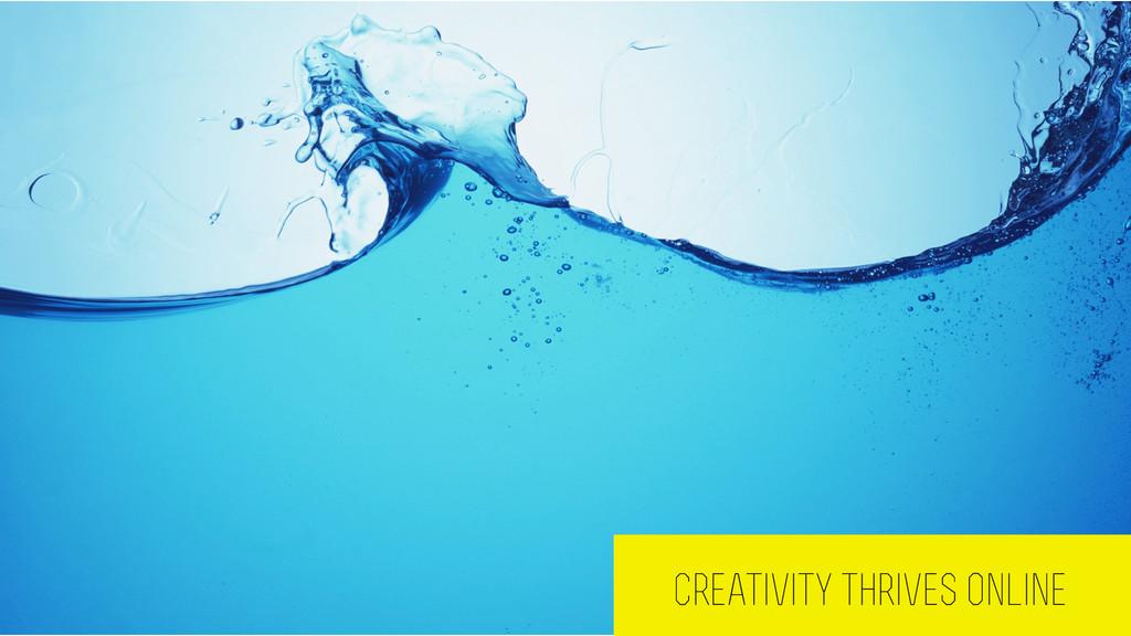 Creativity thrives online