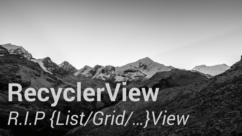 RecyclerView R.I.P {List/Grid/…}View