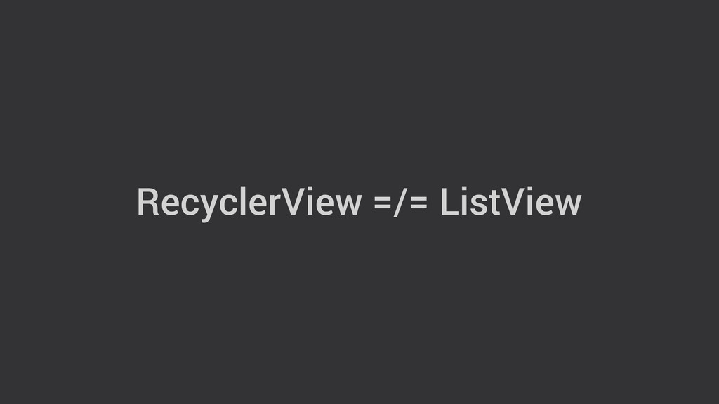 RecyclerView =/= ListView