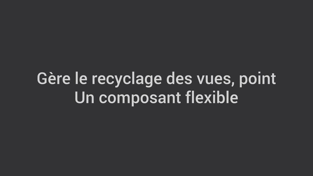 Gère le recyclage des vues, point Un composant ...