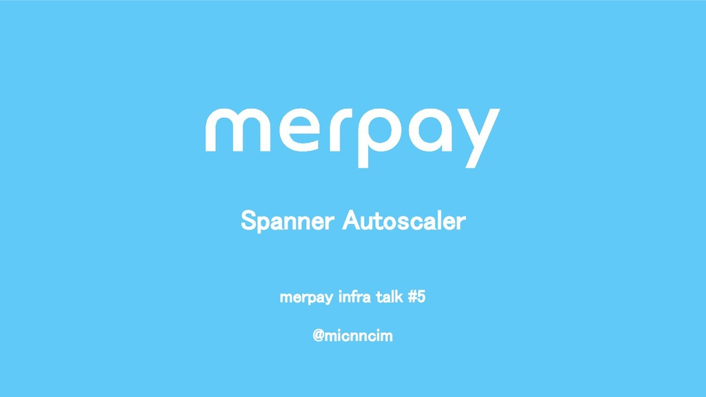 @micnncim Spanner Autoscaler merpay infra tal...