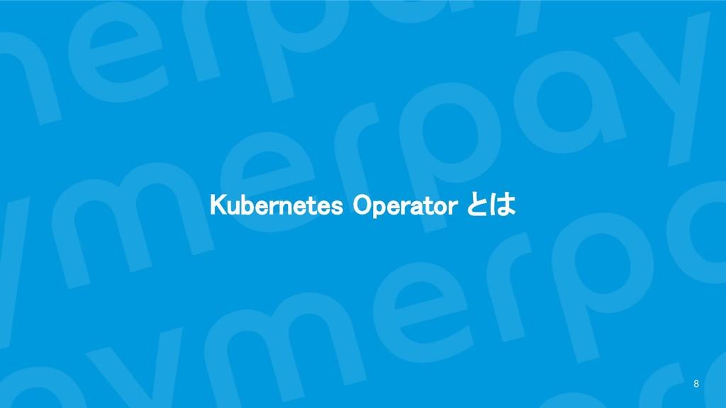 Kubernetes Operator とは 8