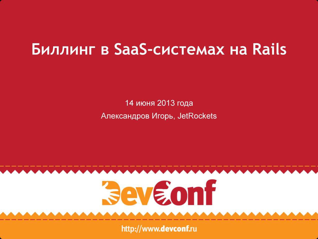 Биллинг в SaaS-системах на Rails 14 июня 2013 г...