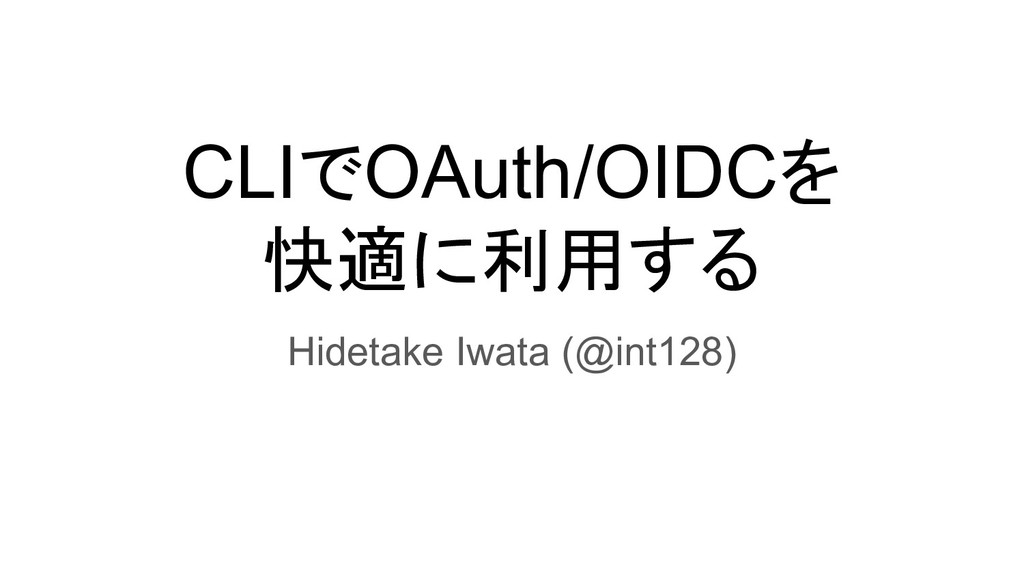 CLIでOAuth/OIDCを 快適に利用する Hidetake Iwata (@int128)