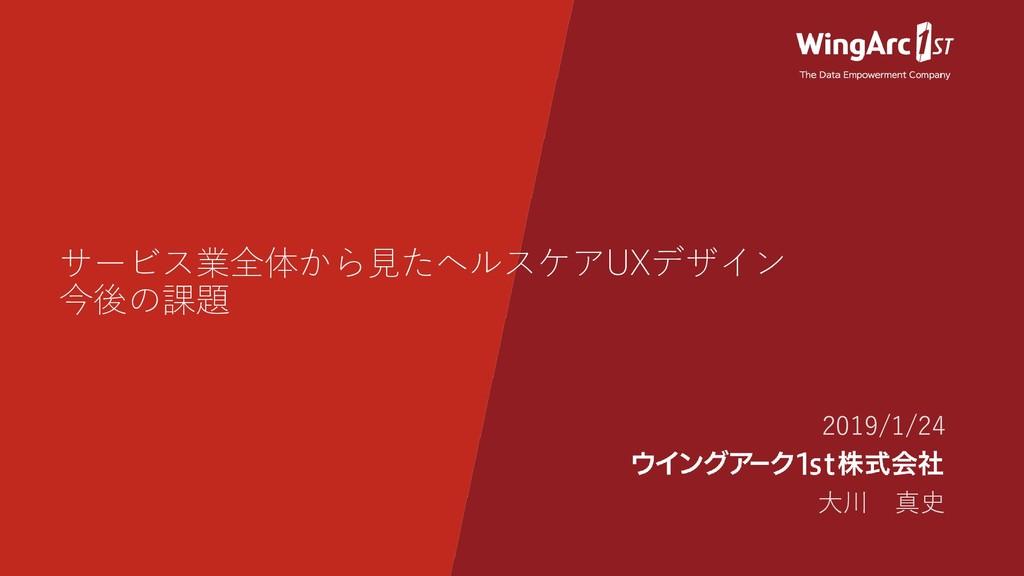 サービス業全体から見たヘルスケアUXデザイン 今後の課題 2019/1/24 大川 真史