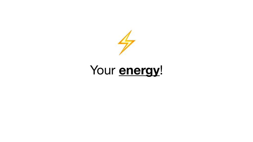 ⚡   Your energy!