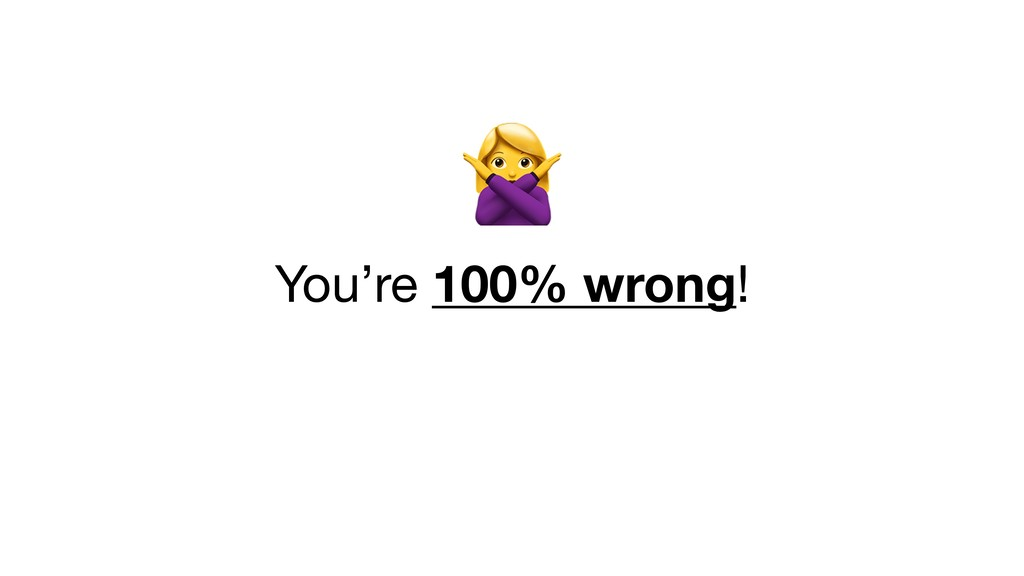 You're 100% wrong!
