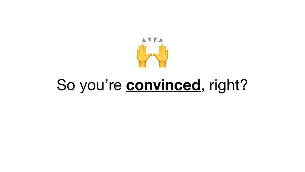So you're convinced, right?