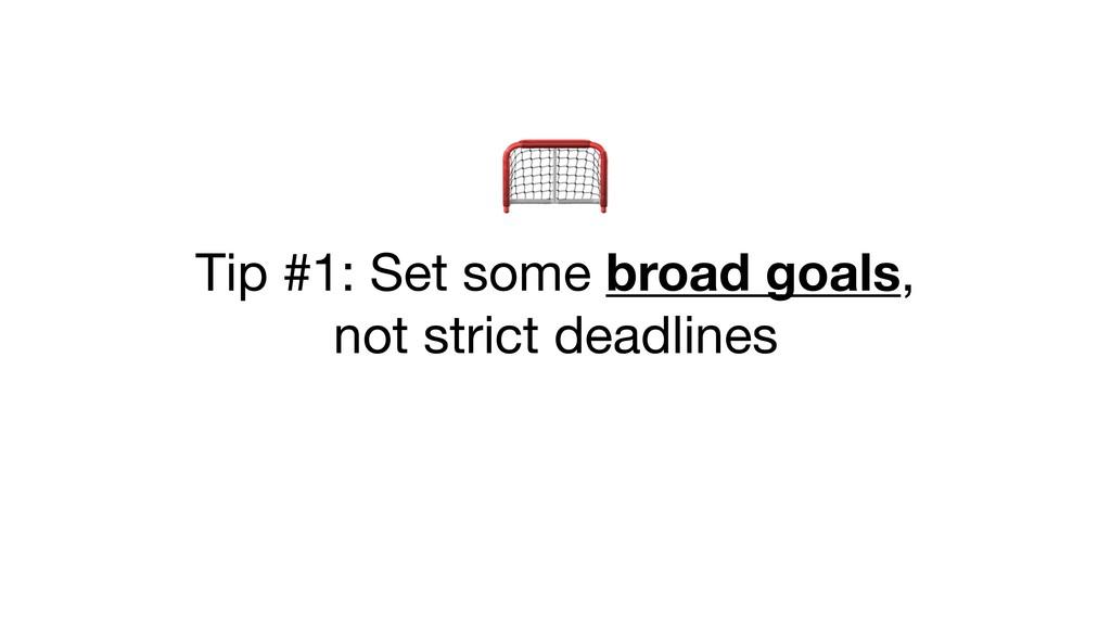 Tip #1: Set some broad goals,  not strict dead...