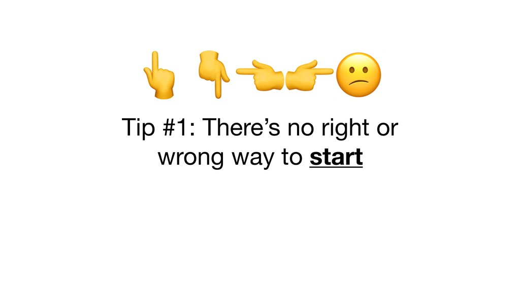Tip #1: There's no right or   wrong way to s...