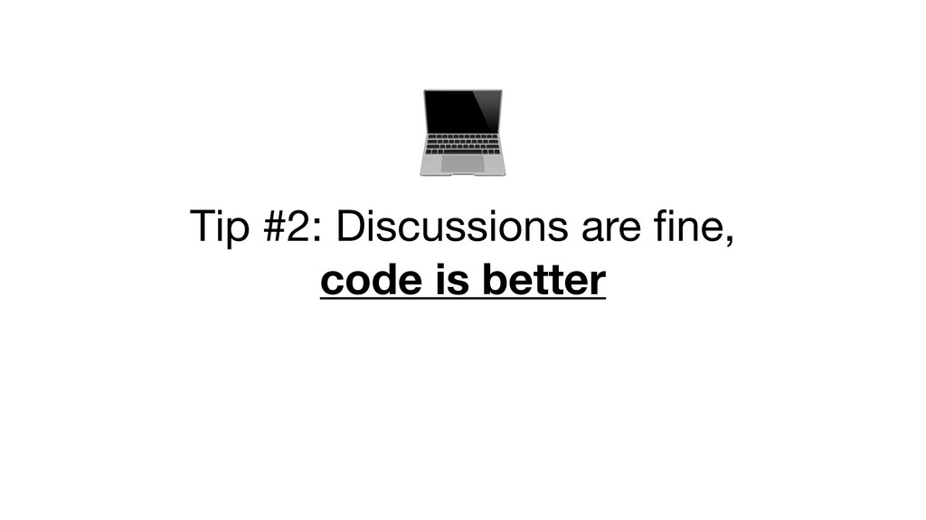 Tip #2: Discussions are fine,   code is bett...
