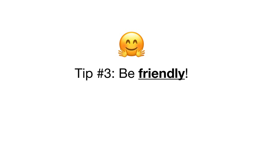 Tip #3: Be friendly!