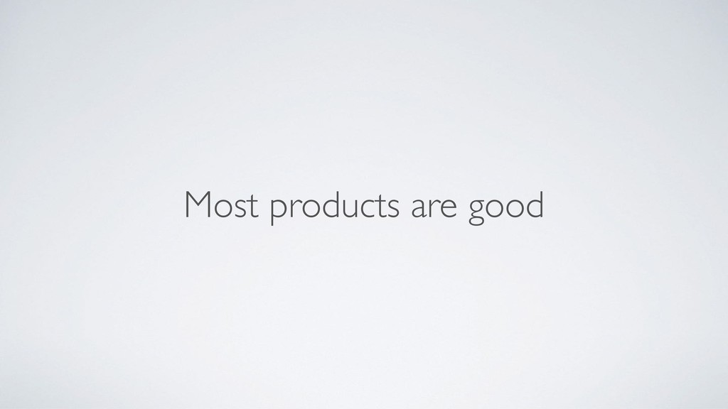 Most products are good