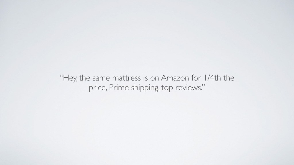 """""""Hey, the same mattress is on Amazon for 1/4th ..."""