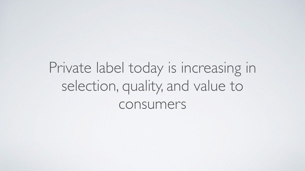 Private label today is increasing in selection,...