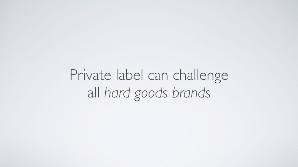 Private label can challenge  all hard goods br...