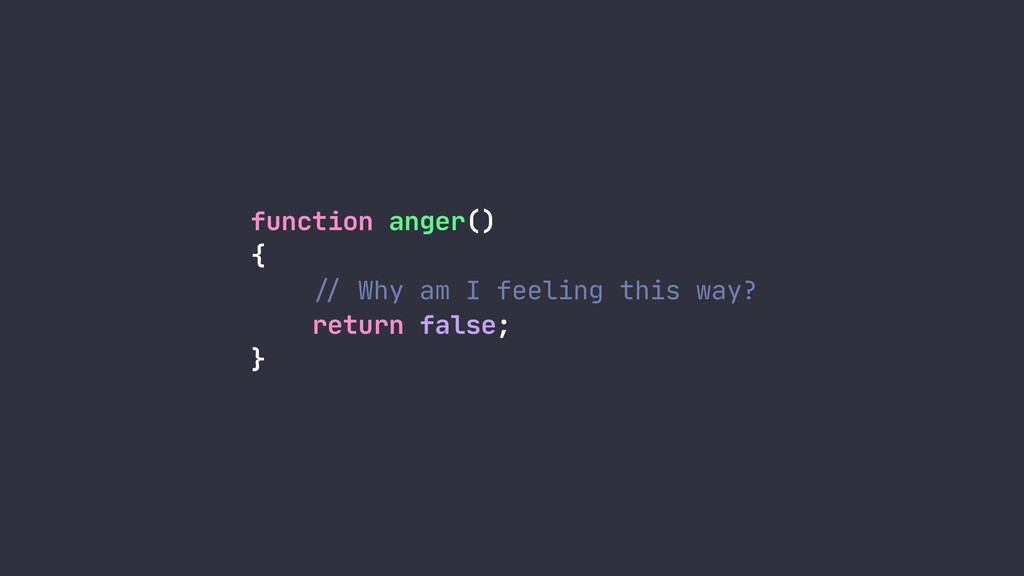 function anger()  {  !// Why am I feeling this ...