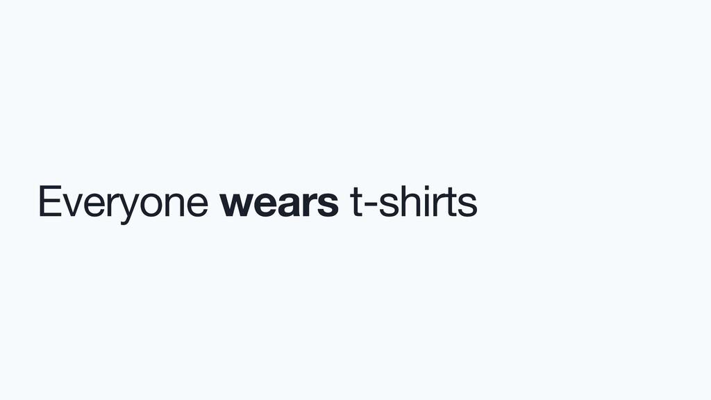 Everyone wears t-shirts