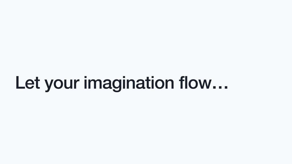 Let your imagination flow…