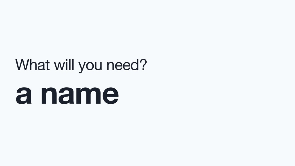What will you need?  a name