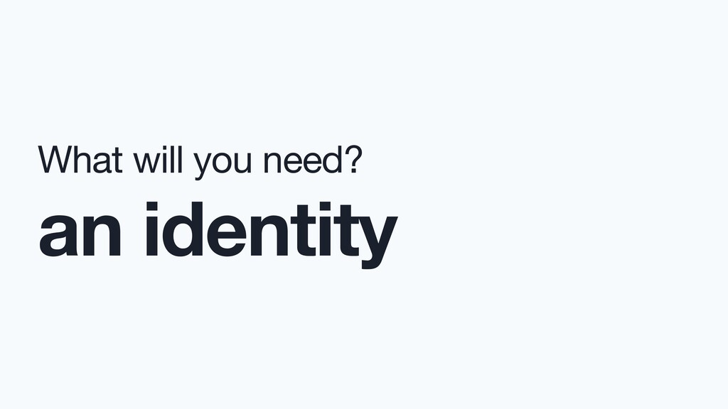 What will you need?  an identity