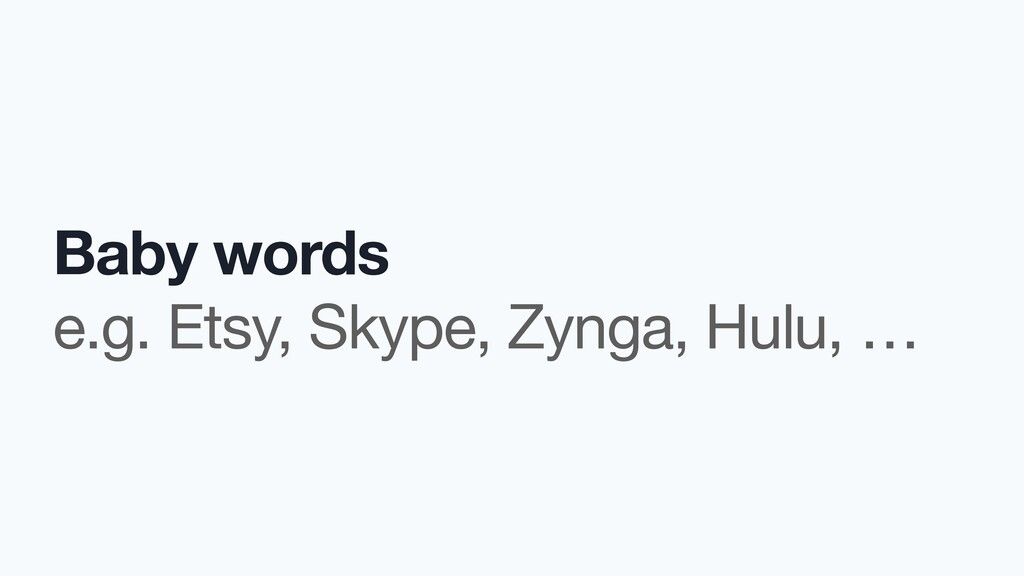 Baby words e.g. Etsy, Skype, Zynga, Hulu, …