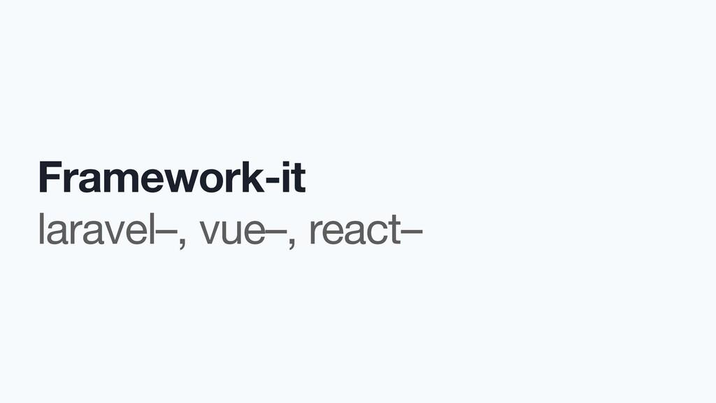 Framework-it  laravel–, vue–, react–