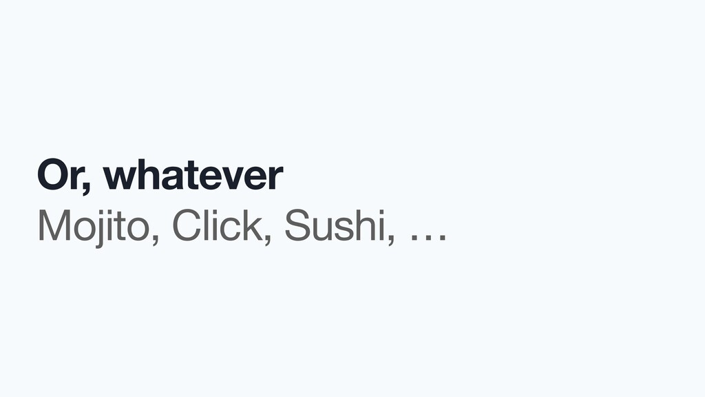 Or, whatever Mojito, Click, Sushi, …