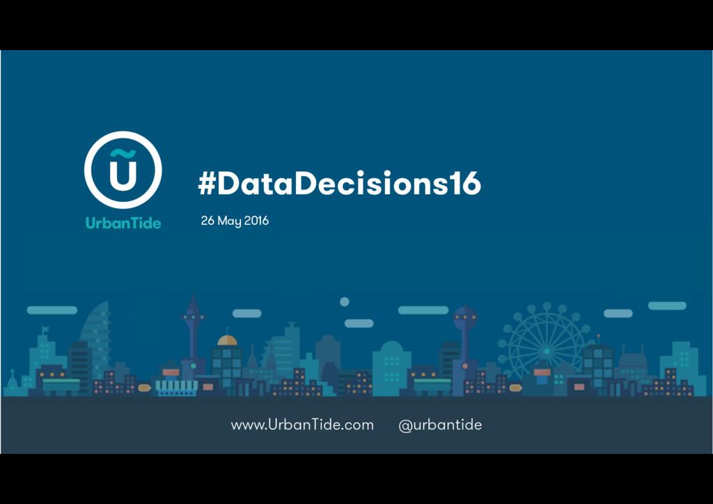 #DataDecisions16 www.UrbanTide.com @urbantide 2...