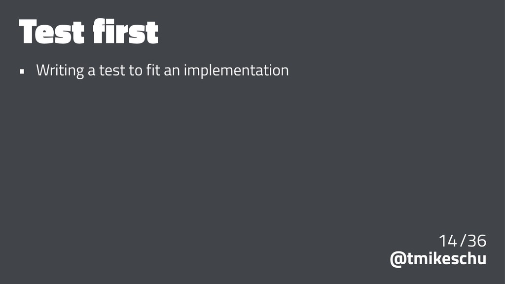 Test first • Writing a test to fit an implement...