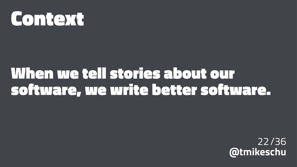 Context When we tell stories about our software...