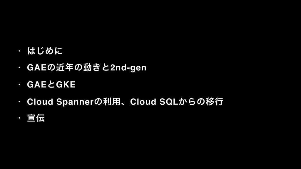 • ͡Ίʹ • GAEͷۙͷಈ͖ͱ2nd-gen • GAEͱGKE • Cloud Sp...