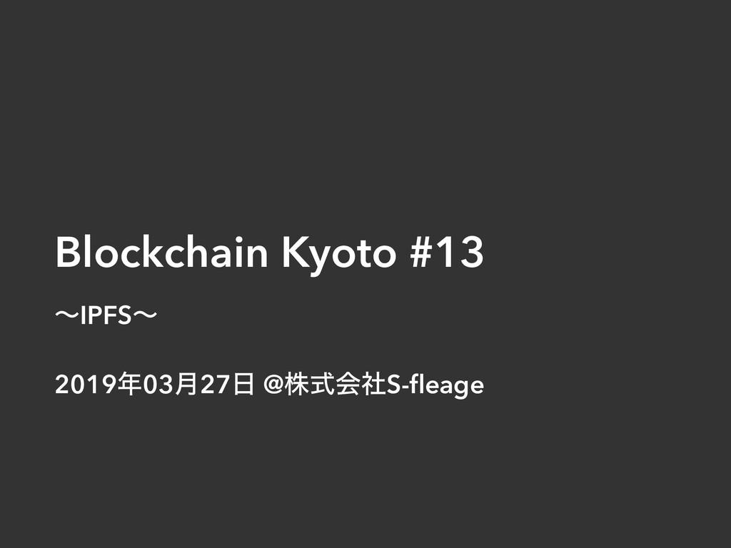 Blockchain Kyoto #13 ʙIPFSʙ 201903݄27 @גࣜձࣾS-...