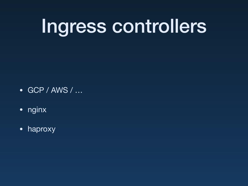 Ingress controllers • GCP / AWS / …  • nginx  •...