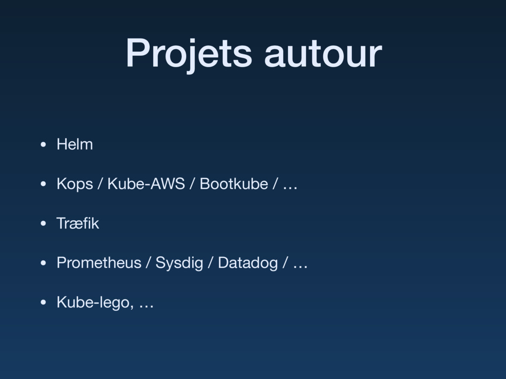 Projets autour • Helm  • Kops / Kube-AWS / Boot...