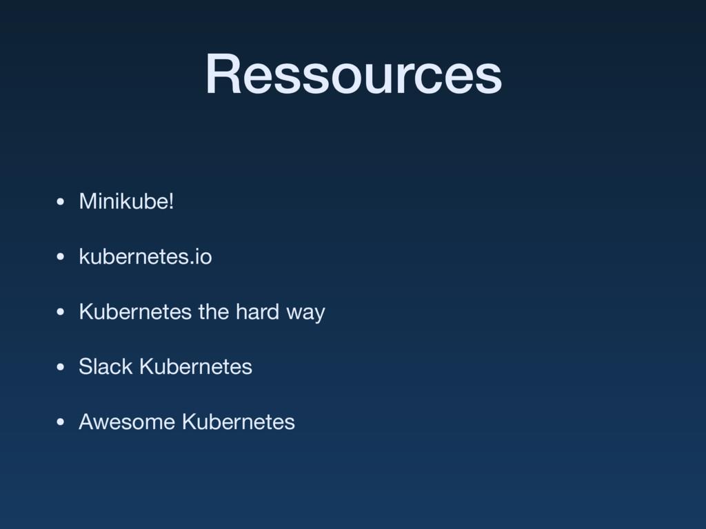 Ressources • Minikube!  • kubernetes.io  • Kube...