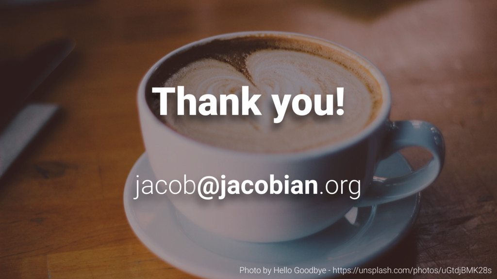 Thank you! jacob@jacobian.org Photo by Hello Go...