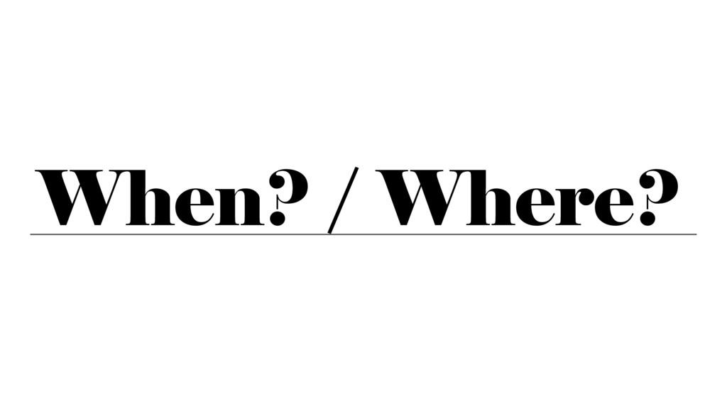 When? / Where?