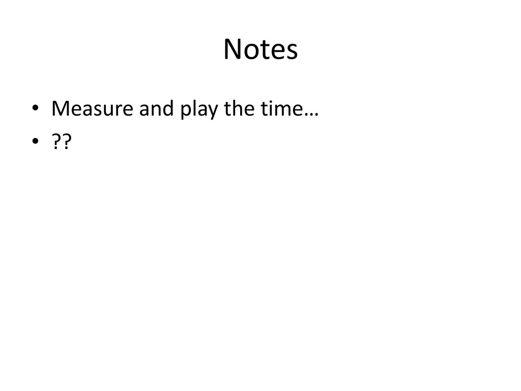 Notes • Measure and play the time… • ??