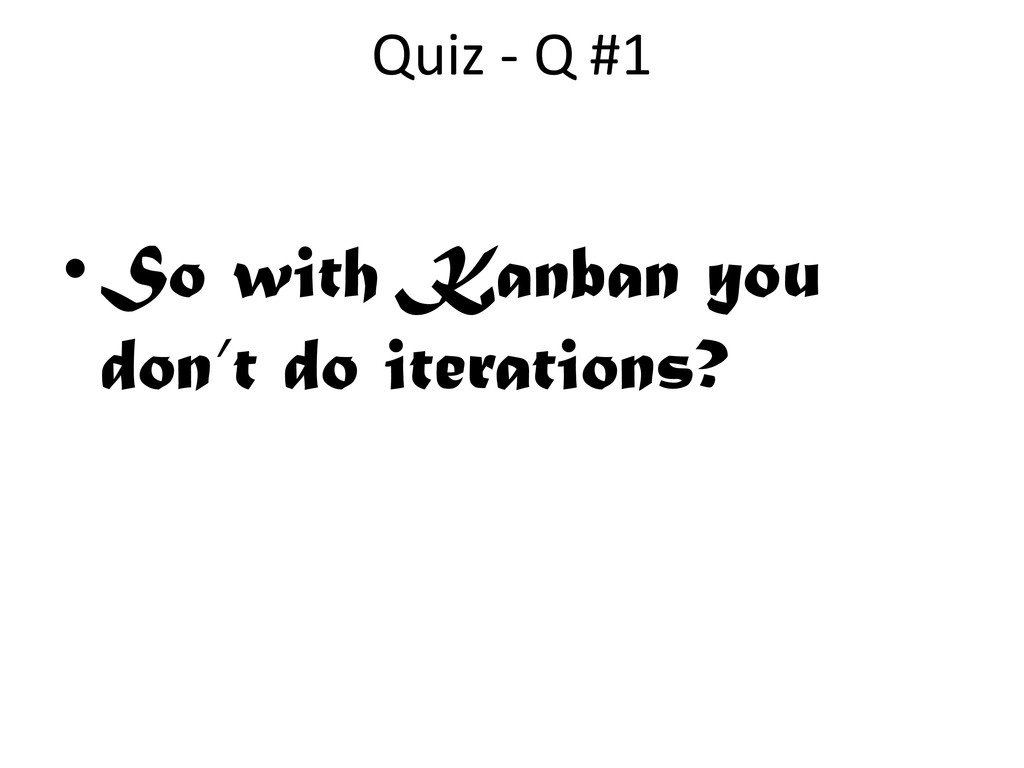 •So with Kanban you don't do iterations? Quiz -...