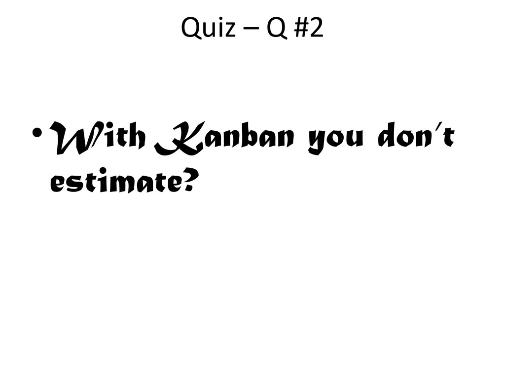 •With Kanban you don't estimate? Quiz – Q #2