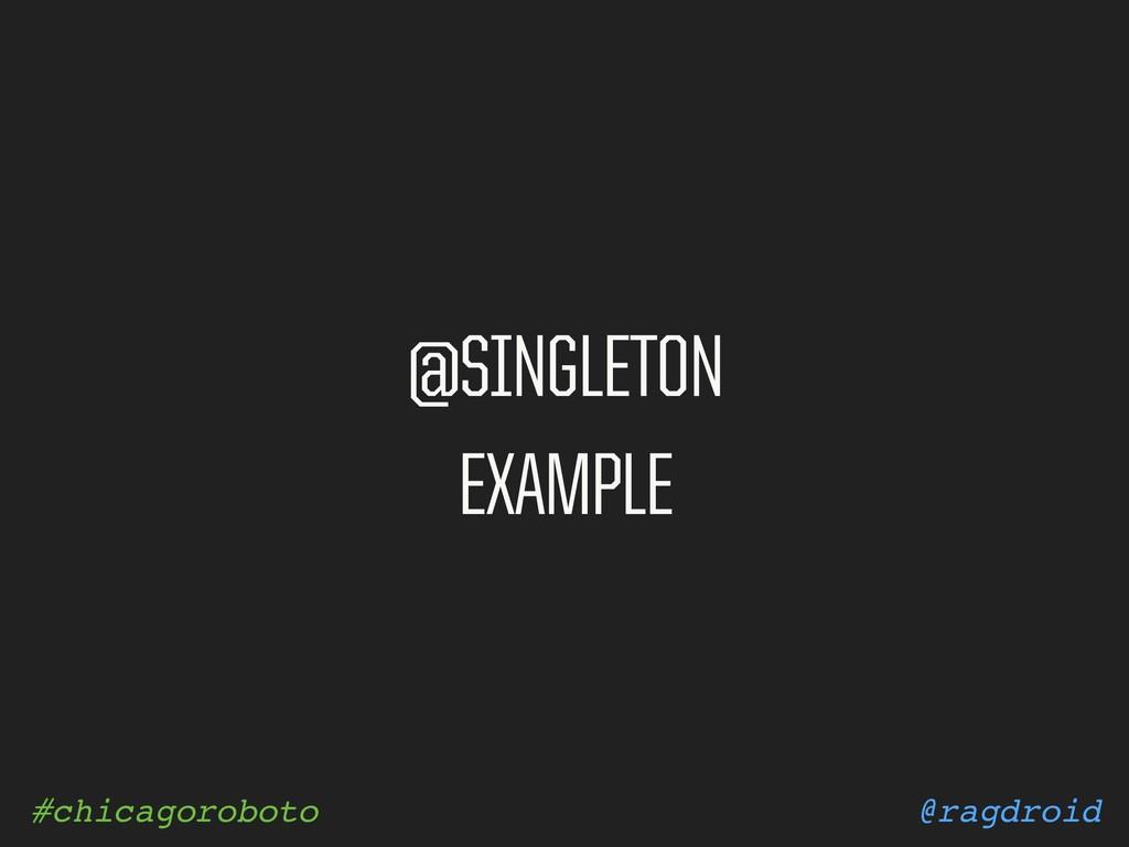 @ragdroid #chicagoroboto @SINGLETON EXAMPLE