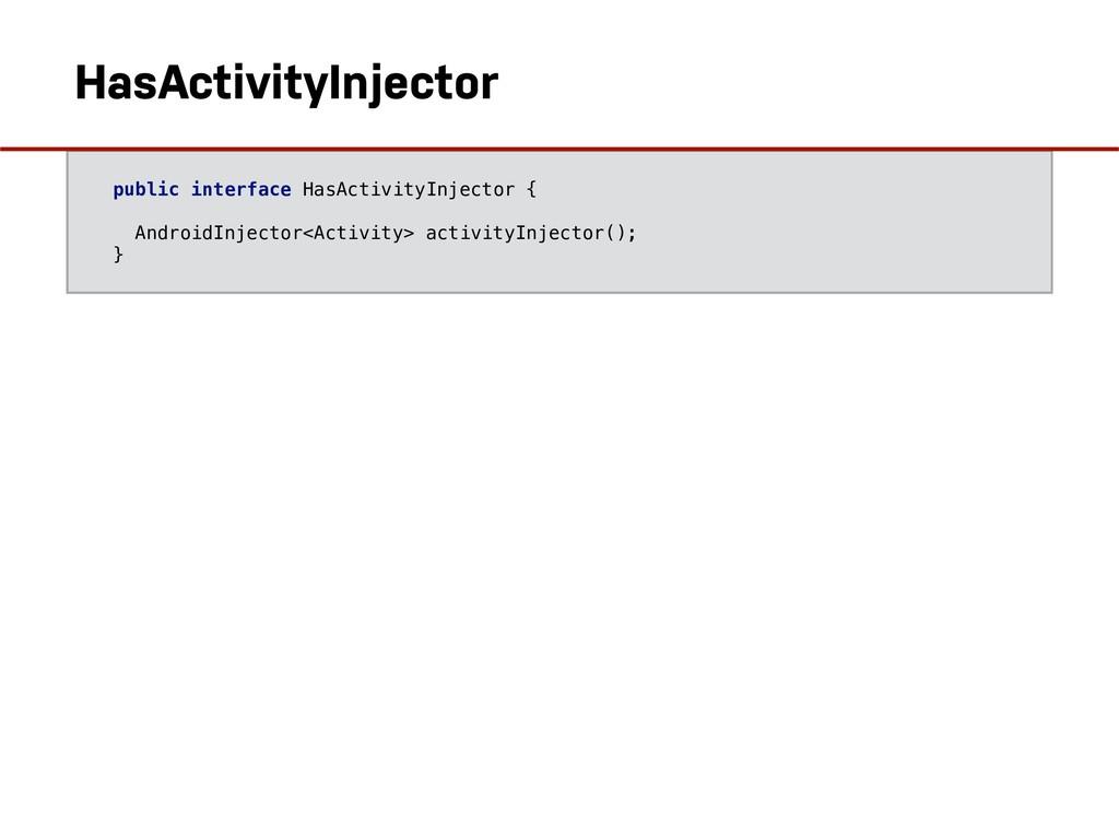 public interface HasActivityInjector { AndroidI...