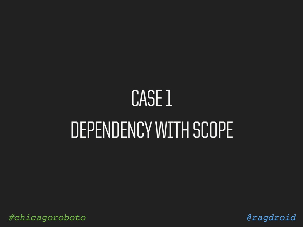 @ragdroid #chicagoroboto CASE 1 DEPENDENCY WITH...