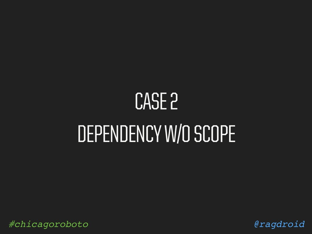 @ragdroid #chicagoroboto CASE 2 DEPENDENCY W/O ...